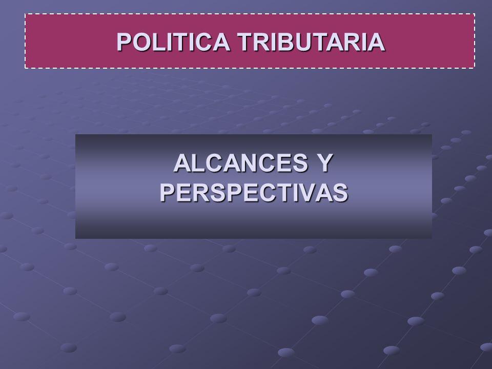 ALCANCES Y PERSPECTIVAS POLITICA TRIBUTARIA