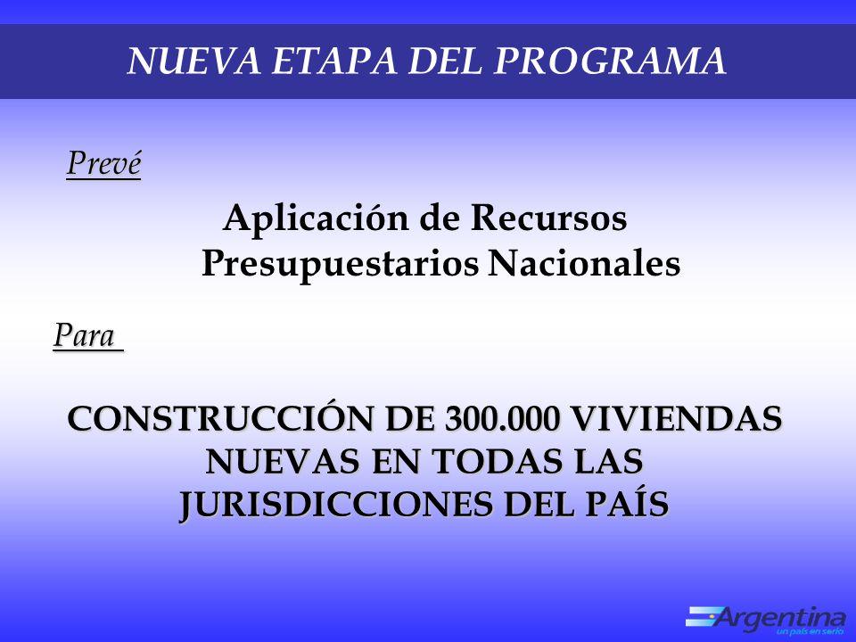NUEVA ETAPA DEL PROGRAMA Aplicación de Recursos Presupuestarios Nacionales CONSTRUCCIÓN DE 300.000 VIVIENDAS NUEVAS EN TODAS LAS JURISDICCIONES DEL PAÍS Para Prevé