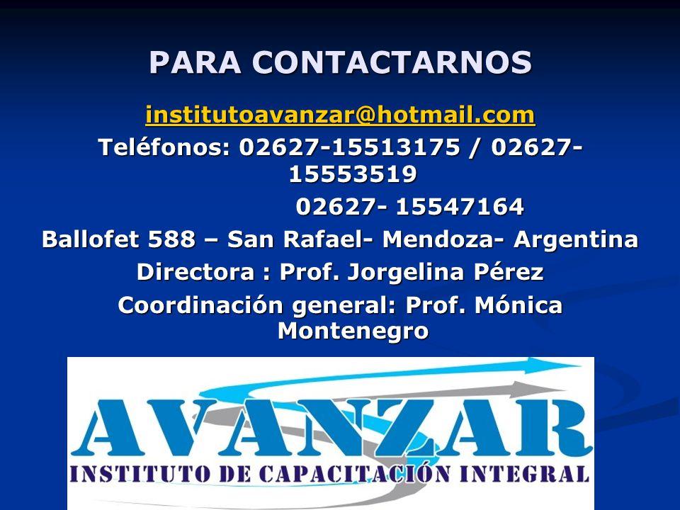 PARA CONTACTARNOS institutoavanzar@hotmail.com Teléfonos: 02627-15513175 / 02627- 15553519 02627- 15547164 02627- 15547164 Ballofet 588 – San Rafael- Mendoza- Argentina Directora : Prof.