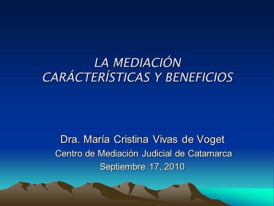 LA MEDIACIÓN CARÁCTERÍSTICAS Y BENEFICIOS Dra. María Cristina Vivas de Voget Centro de Mediación Judicial de Catamarca Centro de Mediación Judicial de