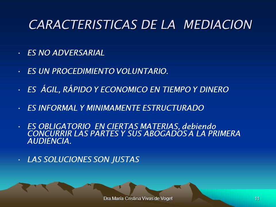 Dra.María Cristina Vivas de Voget11 CARACTERISTICAS DE LA MEDIACION CARACTERISTICAS DE LA MEDIACION ES NO ADVERSARIAL ES UN PROCEDIMIENTO VOLUNTARIO.