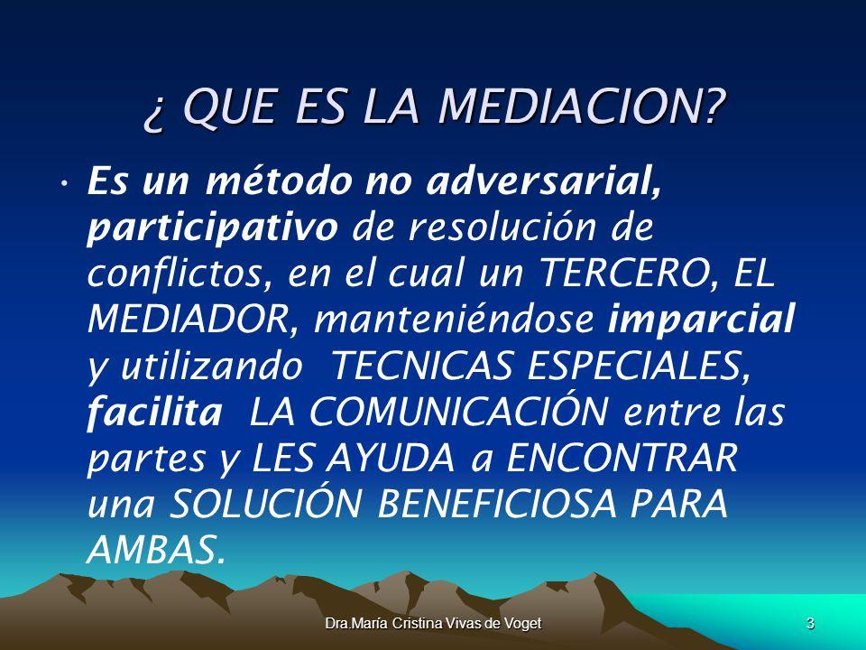 Dra.María Cristina Vivas de Voget3 ¿ QUE ES LA MEDIACION? Es un método no adversarial, participativo de resolución de conflictos, en el cual un TERCER