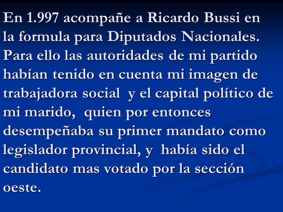 En 1.997 acompañe a Ricardo Bussi en la formula para Diputados Nacionales. Para ello las autoridades de mi partido habían tenido en cuenta mi imagen d