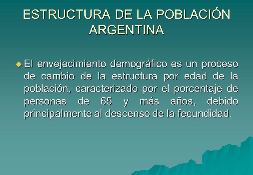 ESTRUCTURA DE LA POBLACIÓN ARGENTINA El envejecimiento demográfico es un proceso de cambio de la estructura por edad de la población, caracterizado po