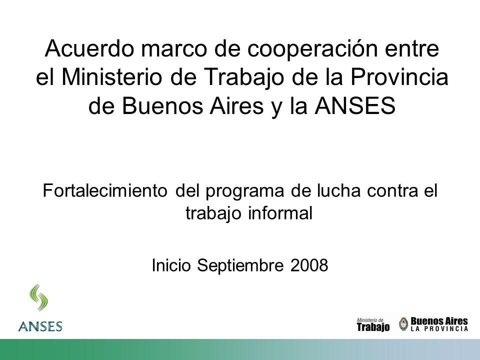 Acuerdo marco de cooperación entre el Ministerio de Trabajo de la Provincia de Buenos Aires y la ANSES Fortalecimiento del programa de lucha contra el trabajo informal Inicio Septiembre 2008
