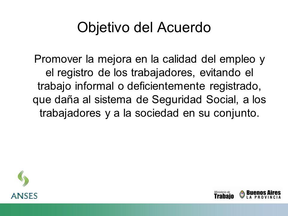 Objetivo del Acuerdo Promover la mejora en la calidad del empleo y el registro de los trabajadores, evitando el trabajo informal o deficientemente registrado, que daña al sistema de Seguridad Social, a los trabajadores y a la sociedad en su conjunto.