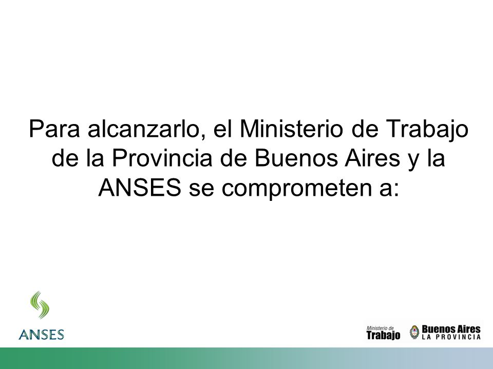 Para alcanzarlo, el Ministerio de Trabajo de la Provincia de Buenos Aires y la ANSES se comprometen a: