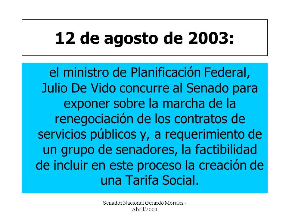 Senador Nacional Gerardo Morales - Abril/2004 12 de agosto de 2003: el ministro de Planificación Federal, Julio De Vido concurre al Senado para exponer sobre la marcha de la renegociación de los contratos de servicios públicos y, a requerimiento de un grupo de senadores, la factibilidad de incluir en este proceso la creación de una Tarifa Social.