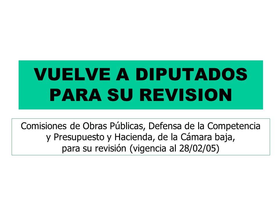 VUELVE A DIPUTADOS PARA SU REVISION Comisiones de Obras Públicas, Defensa de la Competencia y Presupuesto y Hacienda, de la Cámara baja, para su revisión (vigencia al 28/02/05)