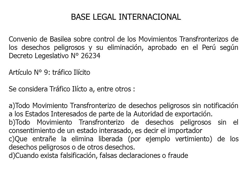 BASE LEGAL INTERNACIONAL Convenio de Basilea sobre control de los Movimientos Transfronterizos de los desechos peligrosos y su eliminación, aprobado en el Perú según Decreto Legeslativo N° 26234 Artículo N° 9: tráfico Ilícito Se considera Tráfico Ilícto a, entre otros : a)Todo Movimiento Transfronterizo de desechos peligrosos sin notificación a los Estados Interesados de parte de la Autoridad de exportación.