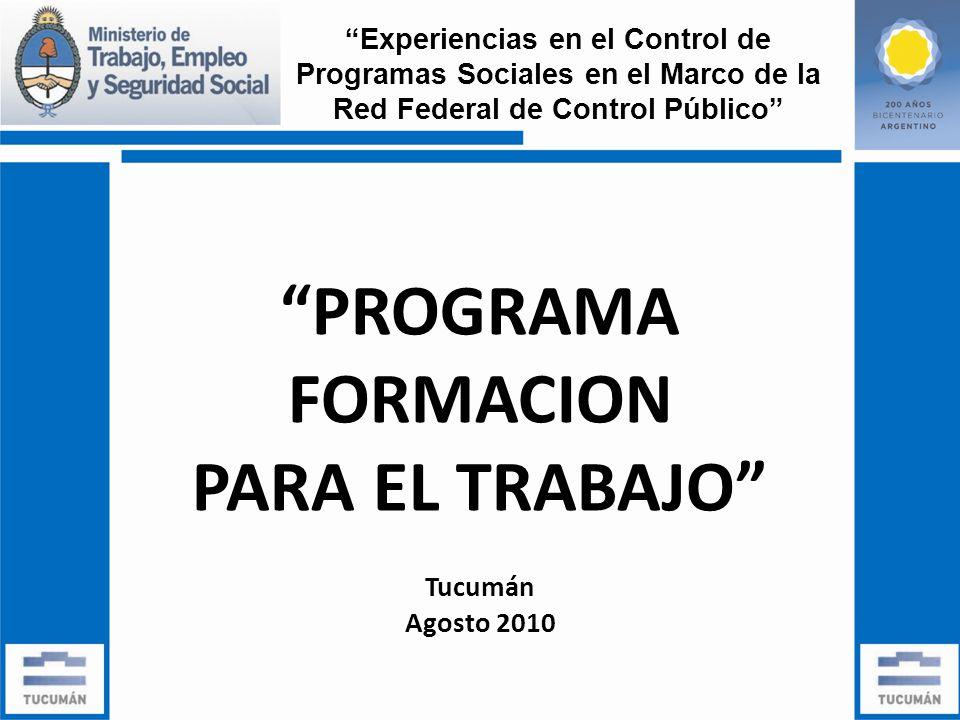 PROGRAMA FORMACION PARA EL TRABAJO Tucumán Agosto 2010 Experiencias en el Control de Programas Sociales en el Marco de la Red Federal de Control Público