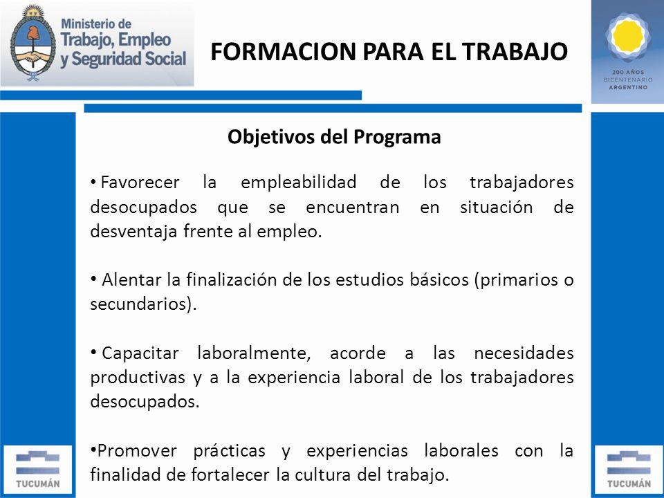 FORMACION PARA EL TRABAJO Objetivos del Programa Favorecer la empleabilidad de los trabajadores desocupados que se encuentran en situación de desventaja frente al empleo.
