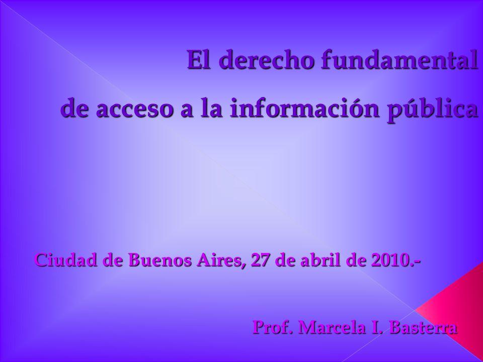 Ciudad de Buenos Aires, 27 de abril de 2010.- Prof. Marcela I. Basterra El derecho fundamental de acceso a la información pública