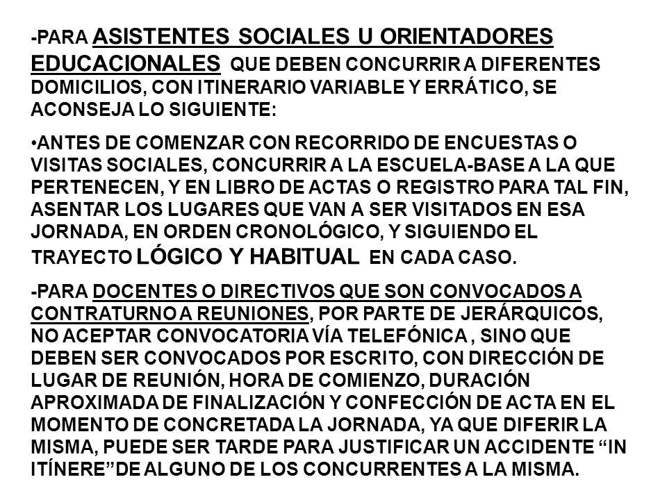 -PARA ASISTENTES SOCIALES U ORIENTADORES EDUCACIONALES QUE DEBEN CONCURRIR A DIFERENTES DOMICILIOS, CON ITINERARIO VARIABLE Y ERRÁTICO, SE ACONSEJA LO SIGUIENTE: ANTES DE COMENZAR CON RECORRIDO DE ENCUESTAS O VISITAS SOCIALES, CONCURRIR A LA ESCUELA-BASE A LA QUE PERTENECEN, Y EN LIBRO DE ACTAS O REGISTRO PARA TAL FIN, ASENTAR LOS LUGARES QUE VAN A SER VISITADOS EN ESA JORNADA, EN ORDEN CRONOLÓGICO, Y SIGUIENDO EL TRAYECTO LÓGICO Y HABITUAL EN CADA CASO.