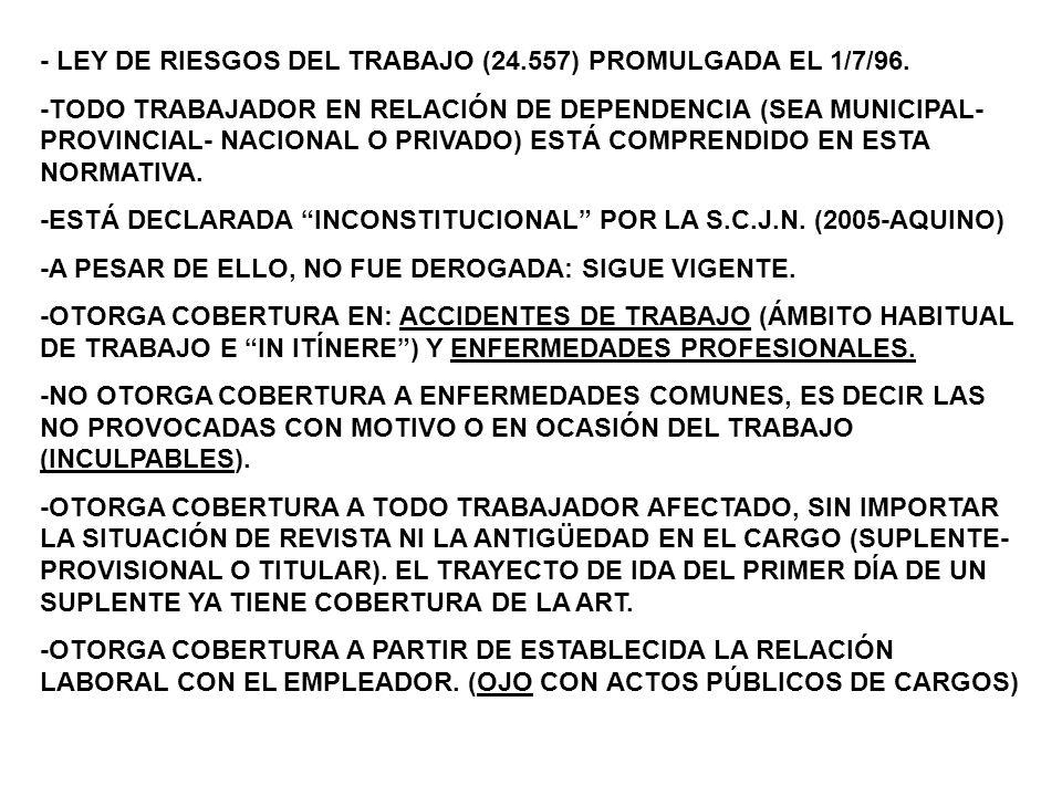 CONTINGENCIAS CUBIERTAS POR ESTA LEY: -ACCIDENTES DE TRABAJO: LESIÓN ORGÁNICA O FUNCIONAL OCURRIDA EN FORMA SÚBITA, CON MOTIVO O EN OCASIÓN DEL TRABAJO, SEA EN EL ÁMBITO HABITUAL O EN ELTRAYECTO LÓGICO ENTRE EL DOMICILIO DEL DOCENTE Y LA ESCUELA EN LA QUE PRESTA SUS SERVICIOS, O VICEVERSA (Este último es el accidentein itínere).