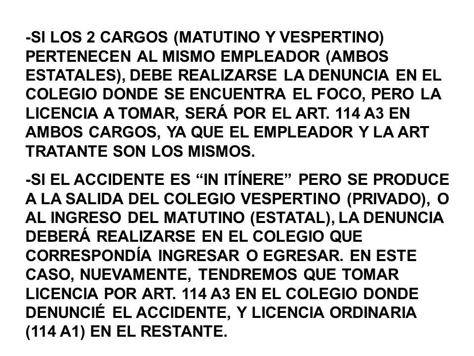 -SI LOS 2 CARGOS (MATUTINO Y VESPERTINO) PERTENECEN AL MISMO EMPLEADOR (AMBOS ESTATALES), DEBE REALIZARSE LA DENUNCIA EN EL COLEGIO DONDE SE ENCUENTRA EL FOCO, PERO LA LICENCIA A TOMAR, SERÁ POR EL ART.