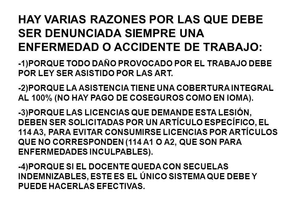 HAY VARIAS RAZONES POR LAS QUE DEBE SER DENUNCIADA SIEMPRE UNA ENFERMEDAD O ACCIDENTE DE TRABAJO: -1)PORQUE TODO DAÑO PROVOCADO POR EL TRABAJO DEBE POR LEY SER ASISTIDO POR LAS ART.