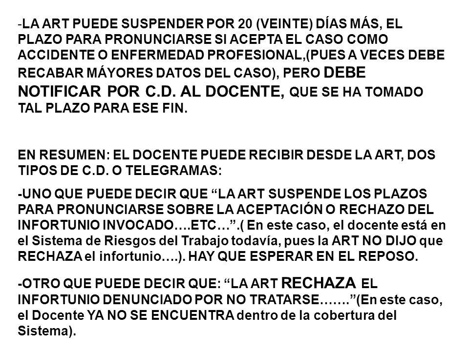 -LA ART PUEDE SUSPENDER POR 20 (VEINTE) DÍAS MÁS, EL PLAZO PARA PRONUNCIARSE SI ACEPTA EL CASO COMO ACCIDENTE O ENFERMEDAD PROFESIONAL,(PUES A VECES DEBE RECABAR MÁYORES DATOS DEL CASO), PERO DEBE NOTIFICAR POR C.D.