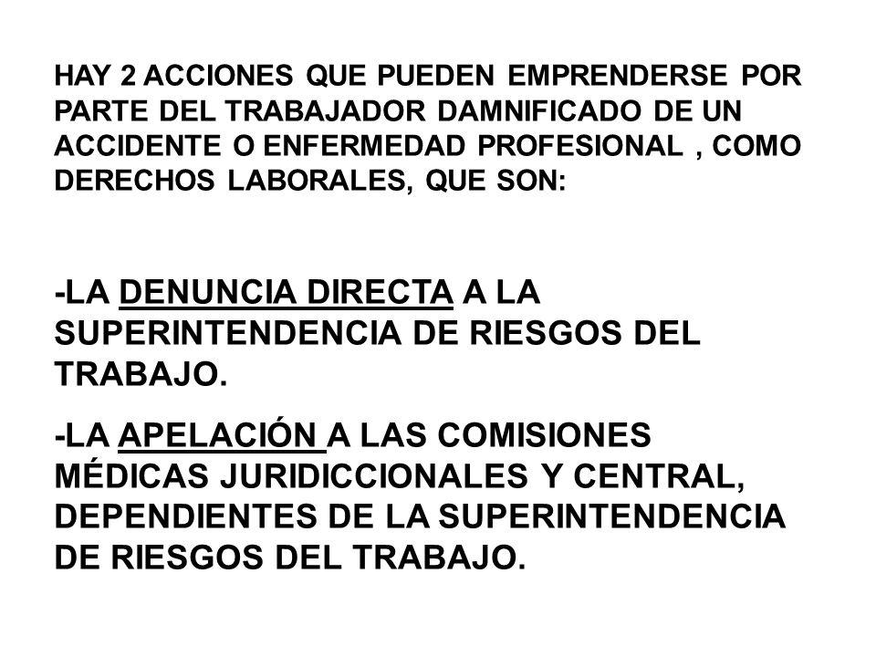 HAY 2 ACCIONES QUE PUEDEN EMPRENDERSE POR PARTE DEL TRABAJADOR DAMNIFICADO DE UN ACCIDENTE O ENFERMEDAD PROFESIONAL, COMO DERECHOS LABORALES, QUE SON: -LA DENUNCIA DIRECTA A LA SUPERINTENDENCIA DE RIESGOS DEL TRABAJO.