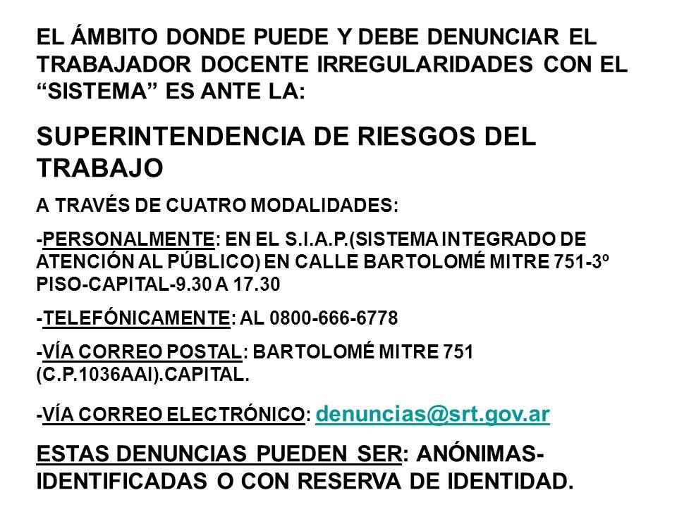 EL ÁMBITO DONDE PUEDE Y DEBE DENUNCIAR EL TRABAJADOR DOCENTE IRREGULARIDADES CON EL SISTEMA ES ANTE LA: SUPERINTENDENCIA DE RIESGOS DEL TRABAJO A TRAVÉS DE CUATRO MODALIDADES: -PERSONALMENTE: EN EL S.I.A.P.(SISTEMA INTEGRADO DE ATENCIÓN AL PÚBLICO) EN CALLE BARTOLOMÉ MITRE 751-3º PISO-CAPITAL-9.30 A 17.30 -TELEFÓNICAMENTE: AL 0800-666-6778 -VÍA CORREO POSTAL: BARTOLOMÉ MITRE 751 (C.P.1036AAI).CAPITAL.