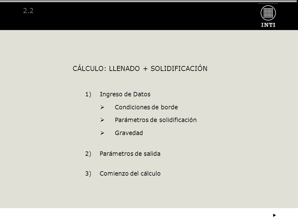 2.2 CÁLCULO: LLENADO + SOLIDIFICACIÓN 1)Ingreso de Datos Condiciones de borde Parámetros de solidificación Gravedad 2) Parámetros de salida 3) Comienz