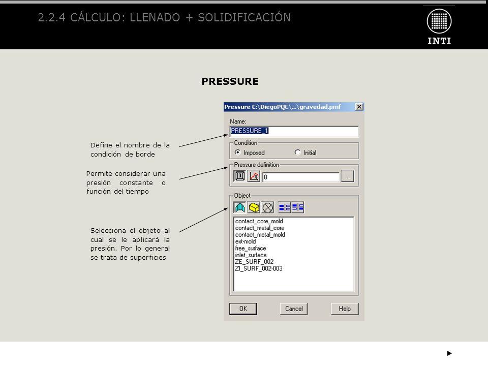 2.2.4 CÁLCULO: LLENADO + SOLIDIFICACIÓN PRESSURE Define el nombre de la condición de borde Permite considerar una presión constante o función del tiem