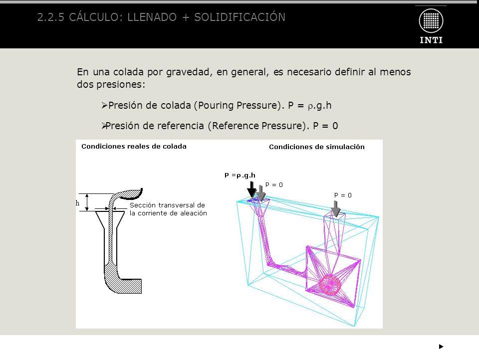 2.2.5 CÁLCULO: LLENADO + SOLIDIFICACIÓN En una colada por gravedad, en general, es necesario definir al menos dos presiones: Presión de colada (Pourin