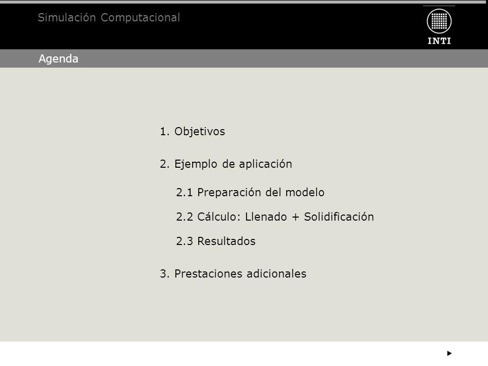 Agenda Simulación Computacional 1. Objetivos 3. Prestaciones adicionales 2. Ejemplo de aplicación 2.1 Preparación del modelo 2.2 Cálculo: Llenado + So