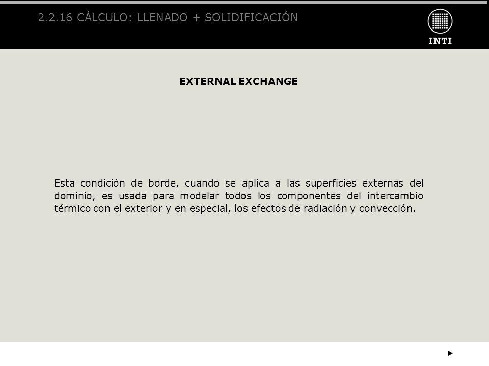 2.2.16 CÁLCULO: LLENADO + SOLIDIFICACIÓN EXTERNAL EXCHANGE Esta condición de borde, cuando se aplica a las superficies externas del dominio, es usada