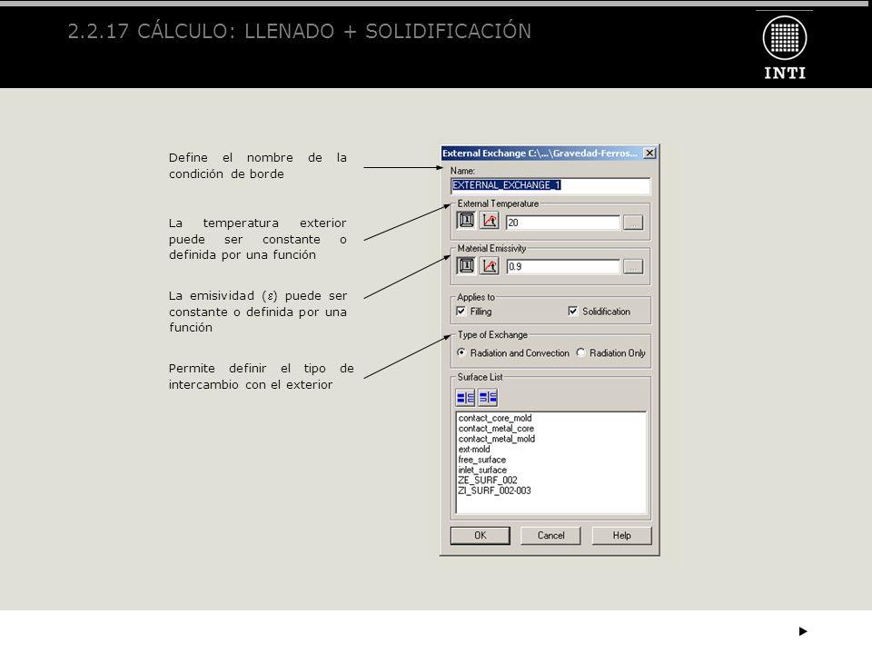 2.2.17 CÁLCULO: LLENADO + SOLIDIFICACIÓN Define el nombre de la condición de borde Permite definir el tipo de intercambio con el exterior La temperatu