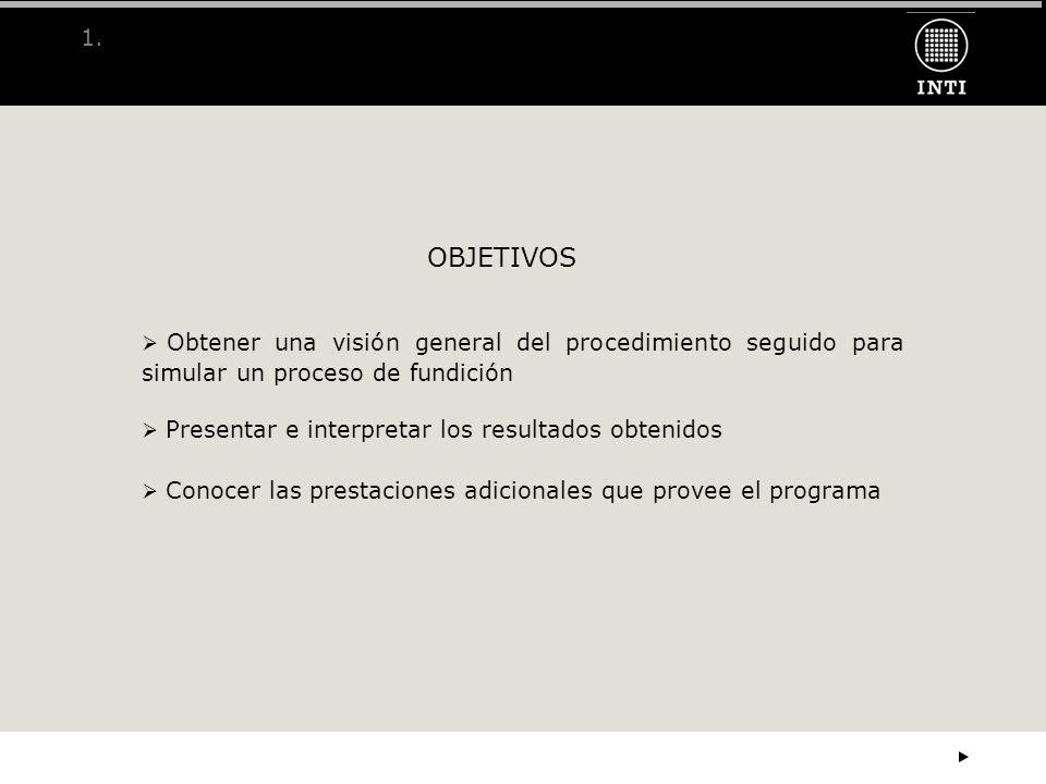 1. OBJETIVOS Obtener una visión general del procedimiento seguido para simular un proceso de fundición Presentar e interpretar los resultados obtenido