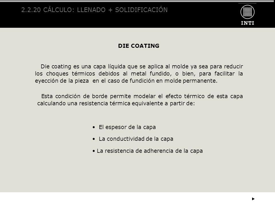 2.2.20 CÁLCULO: LLENADO + SOLIDIFICACIÓN DIE COATING Die coating es una capa líquida que se aplica al molde ya sea para reducir los choques térmicos d