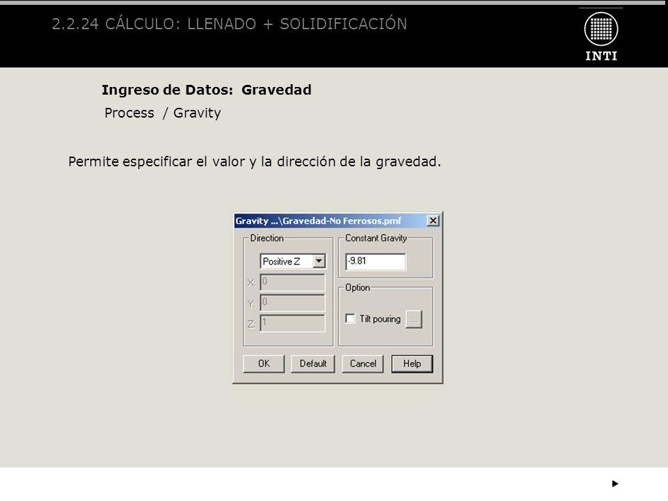 2.2.24 CÁLCULO: LLENADO + SOLIDIFICACIÓN Ingreso de Datos: Gravedad Process / Gravity Permite especificar el valor y la dirección de la gravedad.