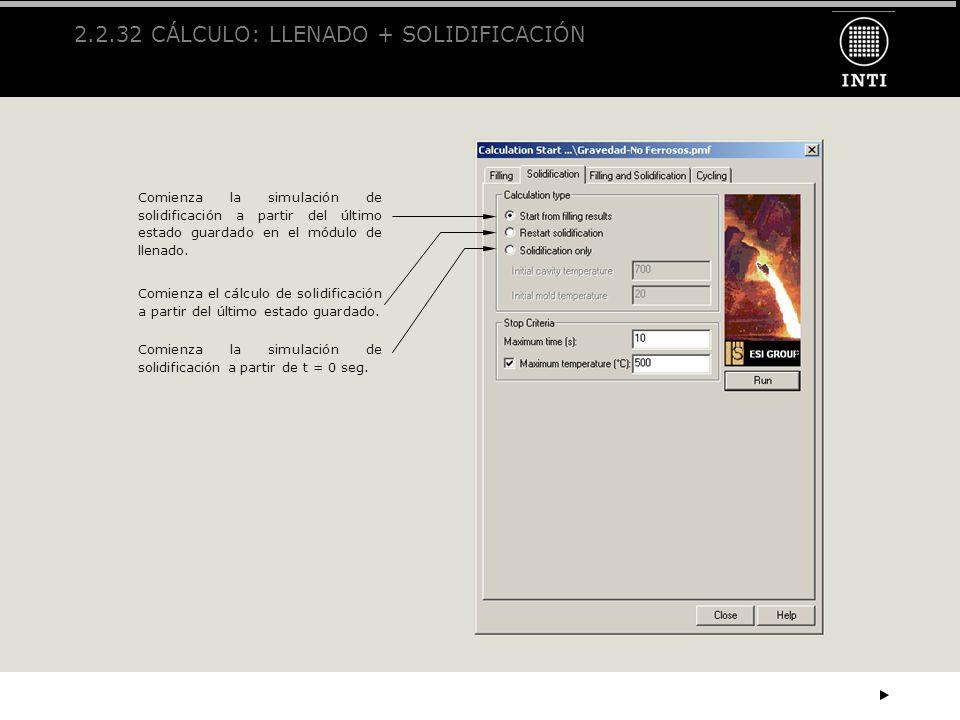 2.2.32 CÁLCULO: LLENADO + SOLIDIFICACIÓN Comienza la simulación de solidificación a partir del último estado guardado en el módulo de llenado. Comienz