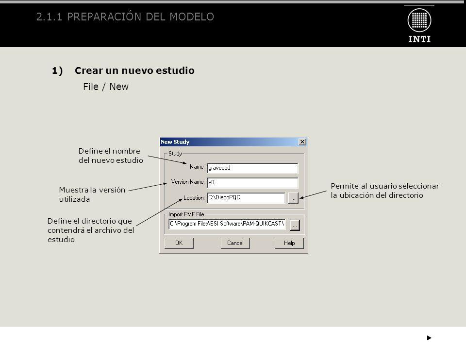 2.1.1 PREPARACIÓN DEL MODELO 1)Crear un nuevo estudio File / New Define el nombre del nuevo estudio Muestra la versión utilizada Define el directorio