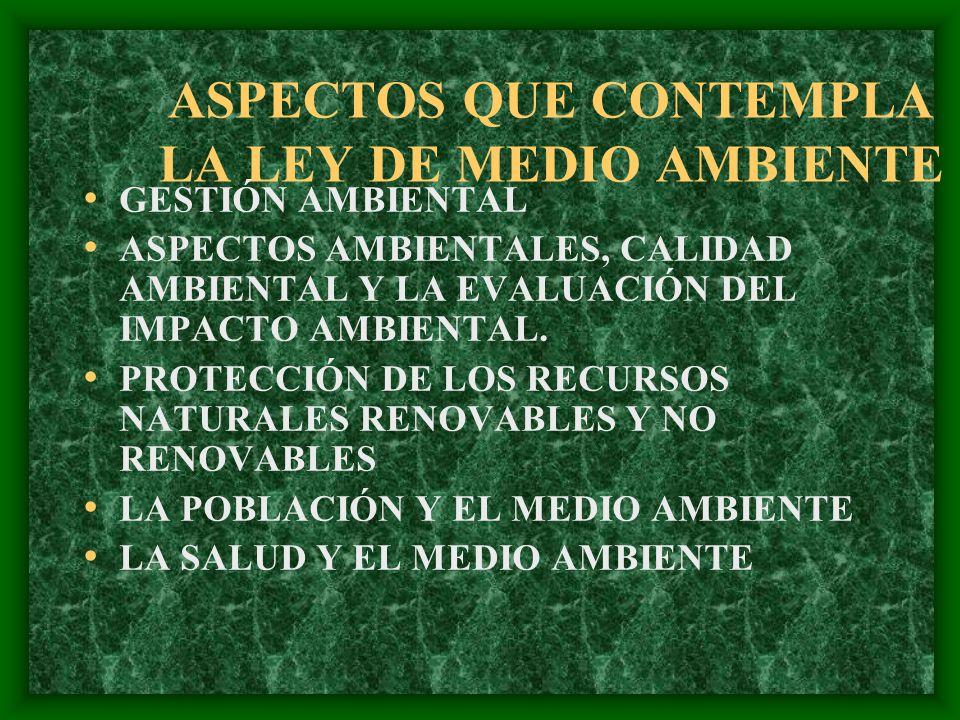 ASPECTOS QUE CONTEMPLA LA LEY DE MEDIO AMBIENTE GESTIÓN AMBIENTAL ASPECTOS AMBIENTALES, CALIDAD AMBIENTAL Y LA EVALUACIÓN DEL IMPACTO AMBIENTAL. PROTE