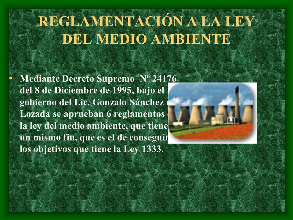 REGLAMENTACIÓN A LA LEY DEL MEDIO AMBIENTE Mediante Decreto Supremo Nº 24176 del 8 de Diciembre de 1995, bajo el gobierno del Lic. Gonzalo Sánchez de