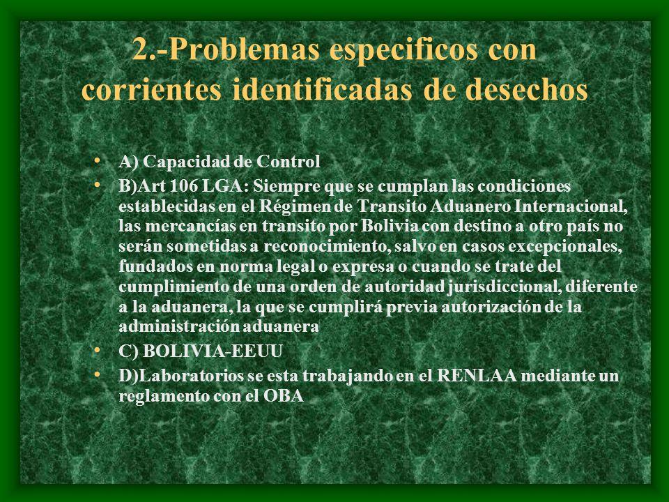 2.-Problemas especificos con corrientes identificadas de desechos A) Capacidad de Control B)Art 106 LGA: Siempre que se cumplan las condiciones establecidas en el Régimen de Transito Aduanero Internacional, las mercancías en transito por Bolivia con destino a otro país no serán sometidas a reconocimiento, salvo en casos excepcionales, fundados en norma legal o expresa o cuando se trate del cumplimiento de una orden de autoridad jurisdiccional, diferente a la aduanera, la que se cumplirá previa autorización de la administración aduanera C) BOLIVIA-EEUU D)Laboratorios se esta trabajando en el RENLAA mediante un reglamento con el OBA