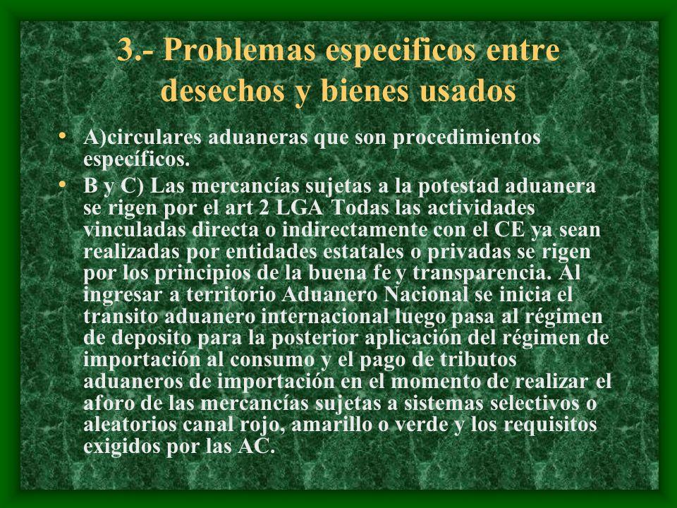 3.- Problemas especificos entre desechos y bienes usados A)circulares aduaneras que son procedimientos específicos. B y C) Las mercancías sujetas a la