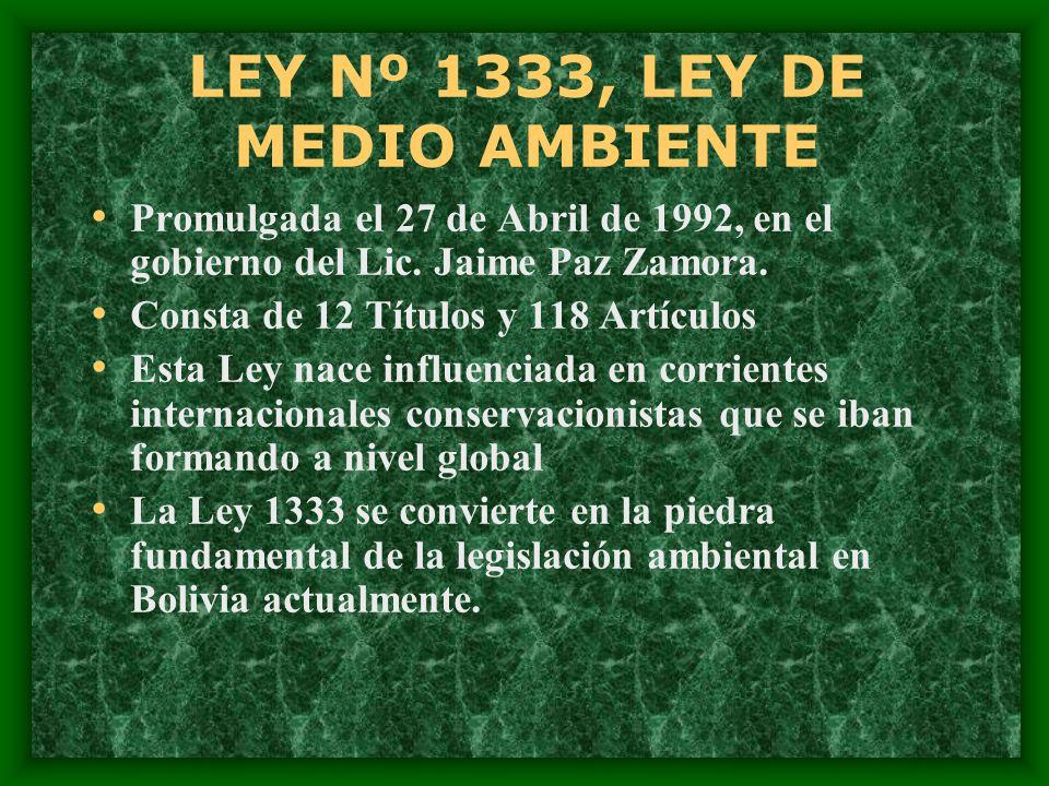 LEY Nº 1333, LEY DE MEDIO AMBIENTE Promulgada el 27 de Abril de 1992, en el gobierno del Lic. Jaime Paz Zamora. Consta de 12 Títulos y 118 Artículos E
