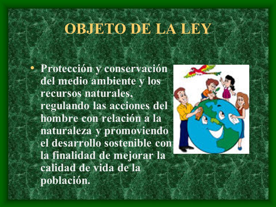 OBJETO DE LA LEY Protección y conservación del medio ambiente y los recursos naturales, regulando las acciones del hombre con relación a la naturaleza y promoviendo el desarrollo sostenible con la finalidad de mejorar la calidad de vida de la población.