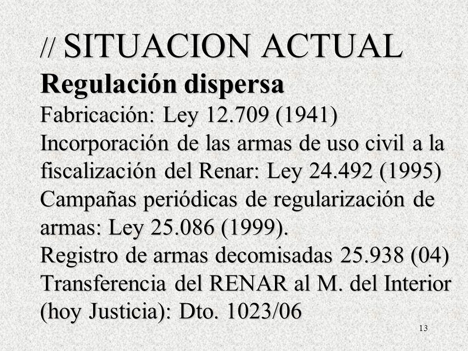 13 // SITUACION ACTUAL Regulación dispersa Fabricación: Ley 12.709 (1941) Incorporación de las armas de uso civil a la fiscalización del Renar: Ley 24.492 (1995) Campañas periódicas de regularización de armas: Ley 25.086 (1999).