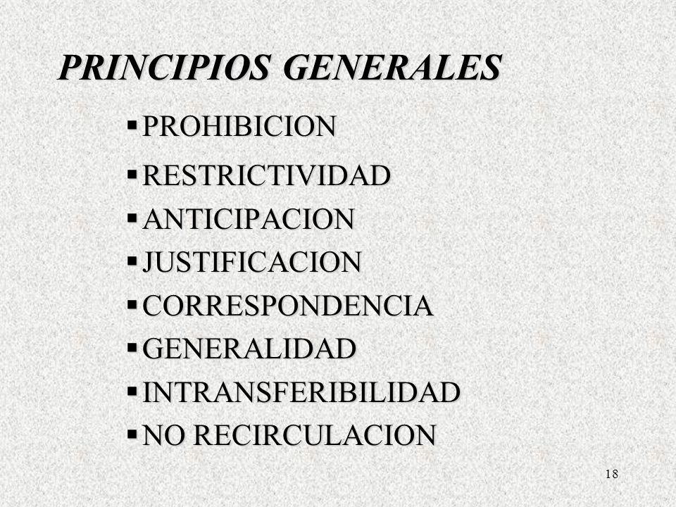 18 PRINCIPIOS GENERALES PROHIBICION PROHIBICION RESTRICTIVIDAD RESTRICTIVIDAD ANTICIPACION ANTICIPACION JUSTIFICACION JUSTIFICACION CORRESPONDENCIA CORRESPONDENCIA GENERALIDAD GENERALIDAD INTRANSFERIBILIDAD INTRANSFERIBILIDAD NO RECIRCULACION NO RECIRCULACION PRINCIPIOS GENERALES PROHIBICION PROHIBICION RESTRICTIVIDAD RESTRICTIVIDAD ANTICIPACION ANTICIPACION JUSTIFICACION JUSTIFICACION CORRESPONDENCIA CORRESPONDENCIA GENERALIDAD GENERALIDAD INTRANSFERIBILIDAD INTRANSFERIBILIDAD NO RECIRCULACION NO RECIRCULACION