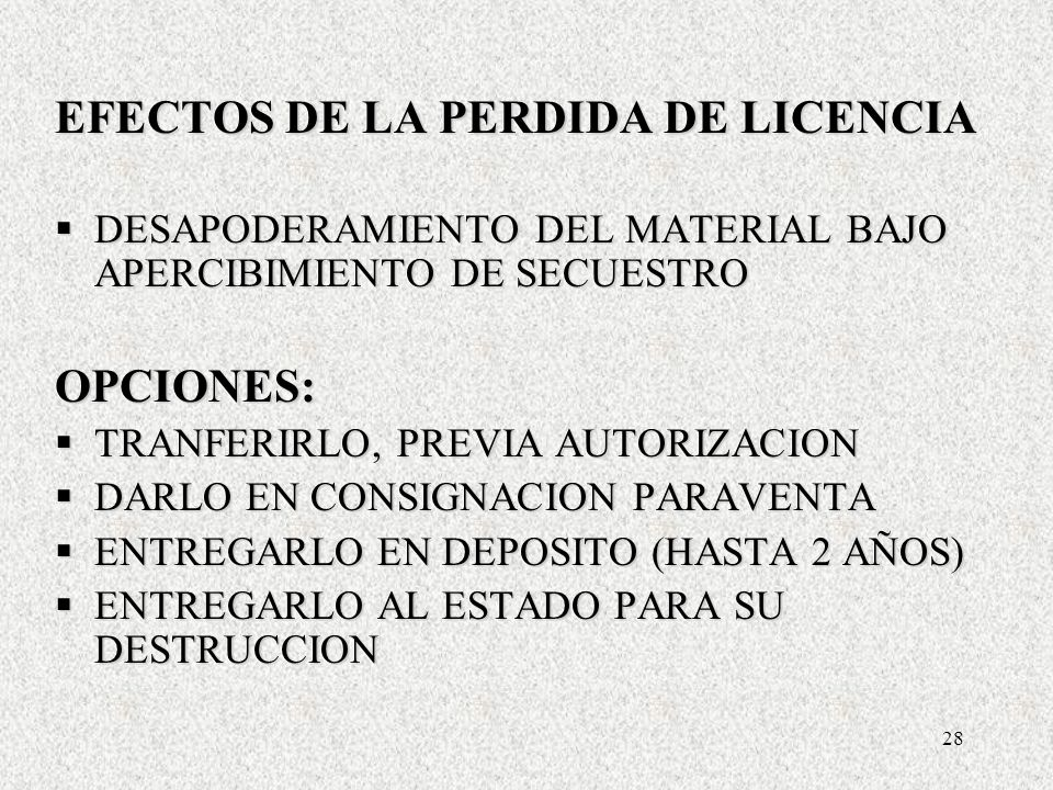 28 EFECTOS DE LA PERDIDA DE LICENCIA DESAPODERAMIENTO DEL MATERIAL BAJO APERCIBIMIENTO DE SECUESTRO DESAPODERAMIENTO DEL MATERIAL BAJO APERCIBIMIENTO DE SECUESTROOPCIONES: TRANFERIRLO, PREVIA AUTORIZACION TRANFERIRLO, PREVIA AUTORIZACION DARLO EN CONSIGNACION PARAVENTA DARLO EN CONSIGNACION PARAVENTA ENTREGARLO EN DEPOSITO (HASTA 2 AÑOS) ENTREGARLO EN DEPOSITO (HASTA 2 AÑOS) ENTREGARLO AL ESTADO PARA SU DESTRUCCION ENTREGARLO AL ESTADO PARA SU DESTRUCCION EFECTOS DE LA PERDIDA DE LICENCIA DESAPODERAMIENTO DEL MATERIAL BAJO APERCIBIMIENTO DE SECUESTRO DESAPODERAMIENTO DEL MATERIAL BAJO APERCIBIMIENTO DE SECUESTROOPCIONES: TRANFERIRLO, PREVIA AUTORIZACION TRANFERIRLO, PREVIA AUTORIZACION DARLO EN CONSIGNACION PARAVENTA DARLO EN CONSIGNACION PARAVENTA ENTREGARLO EN DEPOSITO (HASTA 2 AÑOS) ENTREGARLO EN DEPOSITO (HASTA 2 AÑOS) ENTREGARLO AL ESTADO PARA SU DESTRUCCION ENTREGARLO AL ESTADO PARA SU DESTRUCCION