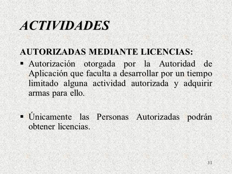 31 ACTIVIDADES AUTORIZADAS MEDIANTE LICENCIAS: Autorización otorgada por la Autoridad de Aplicación que faculta a desarrollar por un tiempo limitado alguna actividad autorizada y adquirir armas para ello.