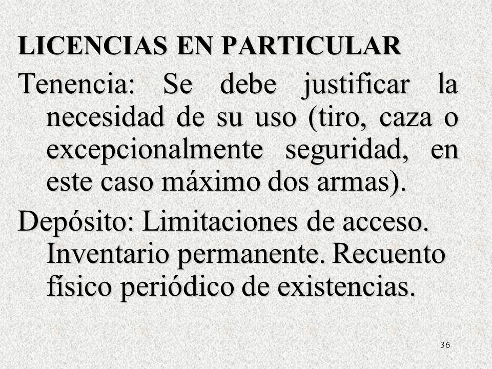 36 LICENCIAS EN PARTICULAR Tenencia: Se debe justificar la necesidad de su uso (tiro, caza o excepcionalmente seguridad, en este caso máximo dos armas).