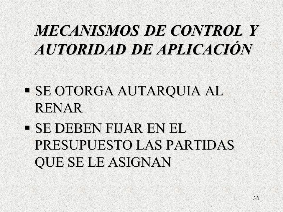 38 MECANISMOS DE CONTROL Y AUTORIDAD DE APLICACIÓN SE OTORGA AUTARQUIA AL RENAR SE OTORGA AUTARQUIA AL RENAR SE DEBEN FIJAR EN EL PRESUPUESTO LAS PARTIDAS QUE SE LE ASIGNAN SE DEBEN FIJAR EN EL PRESUPUESTO LAS PARTIDAS QUE SE LE ASIGNAN MECANISMOS DE CONTROL Y AUTORIDAD DE APLICACIÓN SE OTORGA AUTARQUIA AL RENAR SE OTORGA AUTARQUIA AL RENAR SE DEBEN FIJAR EN EL PRESUPUESTO LAS PARTIDAS QUE SE LE ASIGNAN SE DEBEN FIJAR EN EL PRESUPUESTO LAS PARTIDAS QUE SE LE ASIGNAN