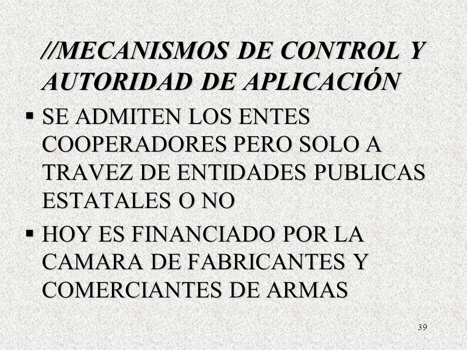 39 //MECANISMOS DE CONTROL Y AUTORIDAD DE APLICACIÓN SE ADMITEN LOS ENTES COOPERADORES PERO SOLO A TRAVEZ DE ENTIDADES PUBLICAS ESTATALES O NO SE ADMITEN LOS ENTES COOPERADORES PERO SOLO A TRAVEZ DE ENTIDADES PUBLICAS ESTATALES O NO HOY ES FINANCIADO POR LA CAMARA DE FABRICANTES Y COMERCIANTES DE ARMAS HOY ES FINANCIADO POR LA CAMARA DE FABRICANTES Y COMERCIANTES DE ARMAS //MECANISMOS DE CONTROL Y AUTORIDAD DE APLICACIÓN SE ADMITEN LOS ENTES COOPERADORES PERO SOLO A TRAVEZ DE ENTIDADES PUBLICAS ESTATALES O NO SE ADMITEN LOS ENTES COOPERADORES PERO SOLO A TRAVEZ DE ENTIDADES PUBLICAS ESTATALES O NO HOY ES FINANCIADO POR LA CAMARA DE FABRICANTES Y COMERCIANTES DE ARMAS HOY ES FINANCIADO POR LA CAMARA DE FABRICANTES Y COMERCIANTES DE ARMAS