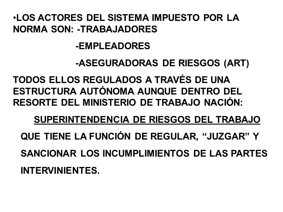 LOS ACTORES DEL SISTEMA IMPUESTO POR LA NORMA SON: -TRABAJADORES -EMPLEADORES -ASEGURADORAS DE RIESGOS (ART) TODOS ELLOS REGULADOS A TRAVÉS DE UNA ESTRUCTURA AUTÓNOMA AUNQUE DENTRO DEL RESORTE DEL MINISTERIO DE TRABAJO NACIÓN: SUPERINTENDENCIA DE RIESGOS DEL TRABAJO QUE TIENE LA FUNCIÓN DE REGULAR, JUZGAR Y SANCIONAR LOS INCUMPLIMIENTOS DE LAS PARTES INTERVINIENTES.