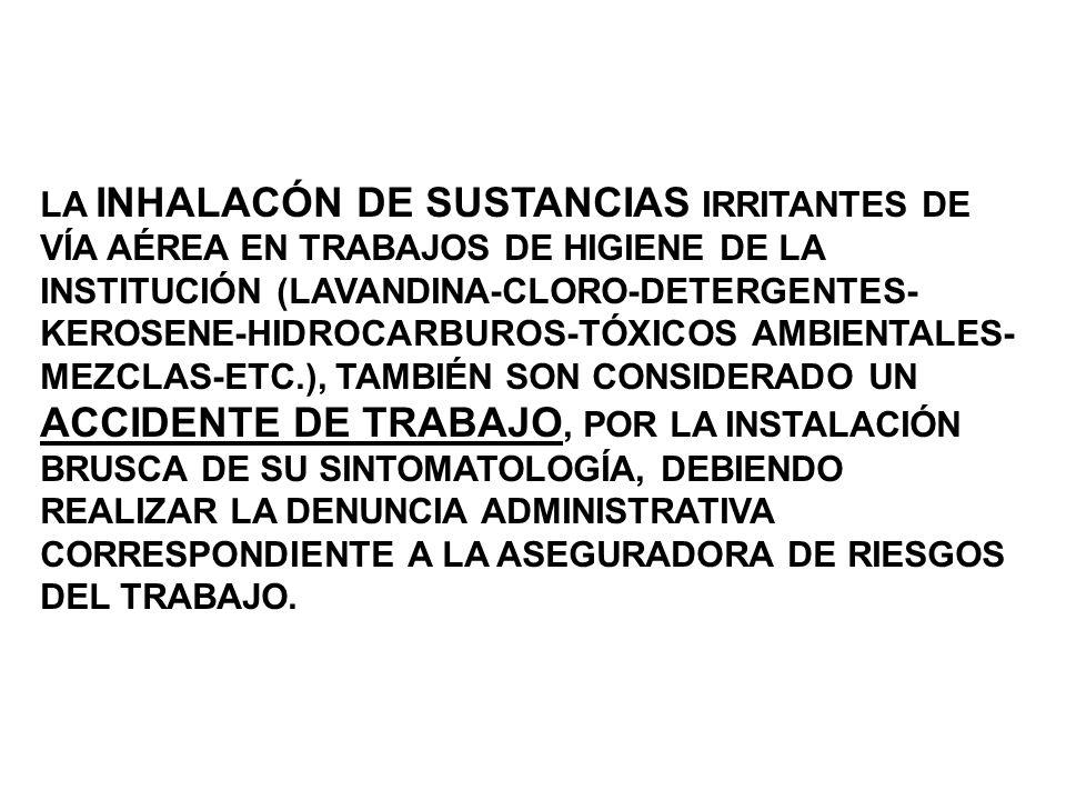 LA INHALACÓN DE SUSTANCIAS IRRITANTES DE VÍA AÉREA EN TRABAJOS DE HIGIENE DE LA INSTITUCIÓN (LAVANDINA-CLORO-DETERGENTES- KEROSENE-HIDROCARBUROS-TÓXICOS AMBIENTALES- MEZCLAS-ETC.), TAMBIÉN SON CONSIDERADO UN ACCIDENTE DE TRABAJO, POR LA INSTALACIÓN BRUSCA DE SU SINTOMATOLOGÍA, DEBIENDO REALIZAR LA DENUNCIA ADMINISTRATIVA CORRESPONDIENTE A LA ASEGURADORA DE RIESGOS DEL TRABAJO.